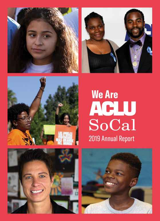 Photos from left to right, top to bottom: A young girl, a woman and a man at an awards ceremony, a woman at a protest rally holding up her fist, a woman smiling into the camera, a young boy smiling and looking off camera. We Are ACLU SoCal 2019 Annual Rep