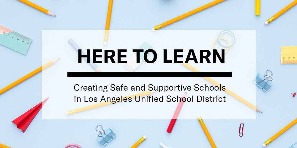 Here To Learn: Creating Safe and Supportive Schools in Los Angeles Unified School District
