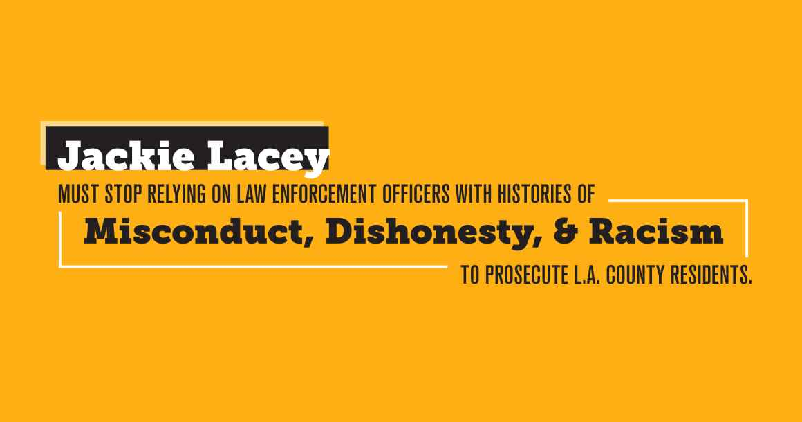 Jackie Lacey Must Stop Relying on Law Enforcement Officers with Histories of Misconduct, Dishonesty, & Racism to Prosecute L.A. County Residents
