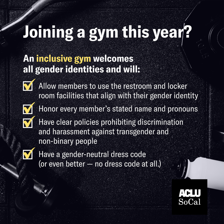 Joining a gym this year? An inclusive gym welcomes all gender identities and will:  Allow members to use the restroom and locker room facilities that align with their gender identity  Honor every member's stated name and pronouns  Has clear policies